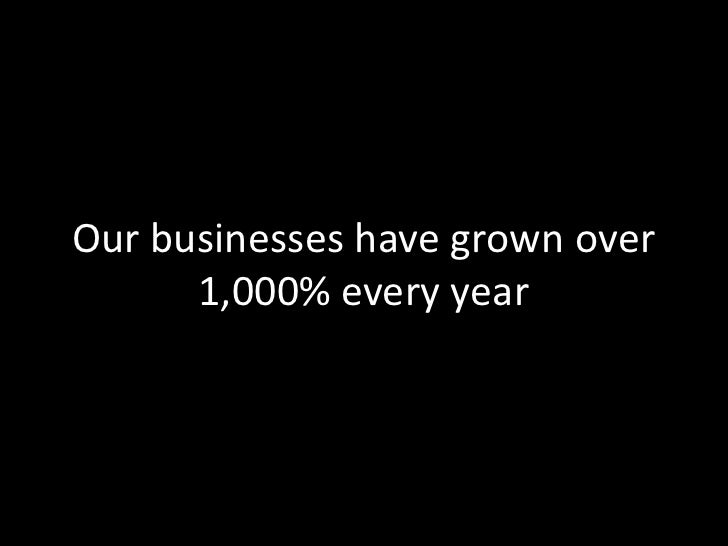 Our businesses have grown over      1,000% every year