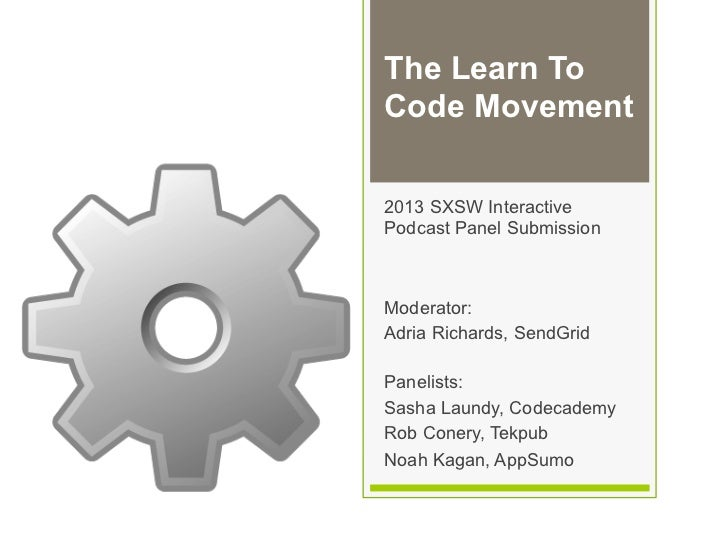 The Learn ToCode Movement2013 SXSW InteractivePodcast Panel SubmissionModerator:Adria Richards, SendGridPanelists:Sasha La...