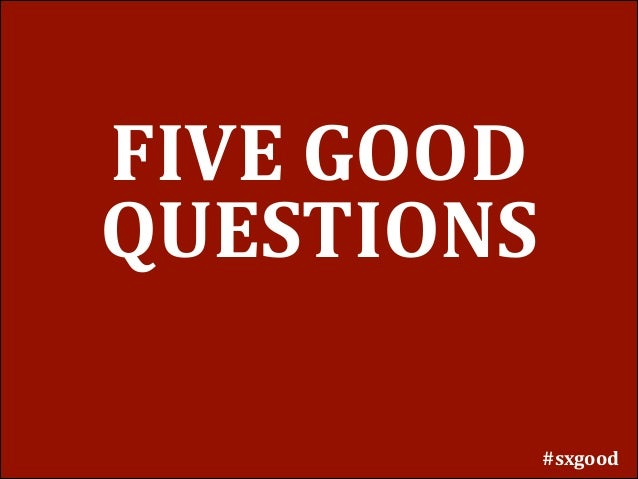 FIVE	   GOOD	    QUESTIONS #sxgood