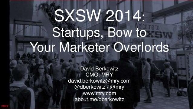 SXSW 2014: Startups, Bow to Your Marketer Overlords David Berkowitz CMO, MRY david.berkowitz@mry.com @dberkowitz / @mry ww...