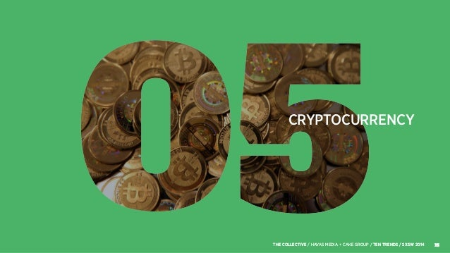 CRYPTOCURRENCY 15THE COLLECTIVE / HAVAS MEDIA + CAKE GROUP / TEN TRENDS / SXSW 2014 15THE COLLECTIVE / HAVAS MEDIA + CAKE ...