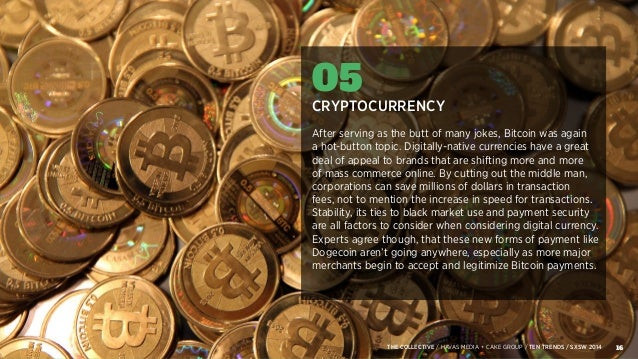 16THE COLLECTIVE / HAVAS MEDIA + CAKE GROUP / TEN TRENDS / SXSW 2014 05 CRYPTOCURRENCY After serving as the butt of many j...