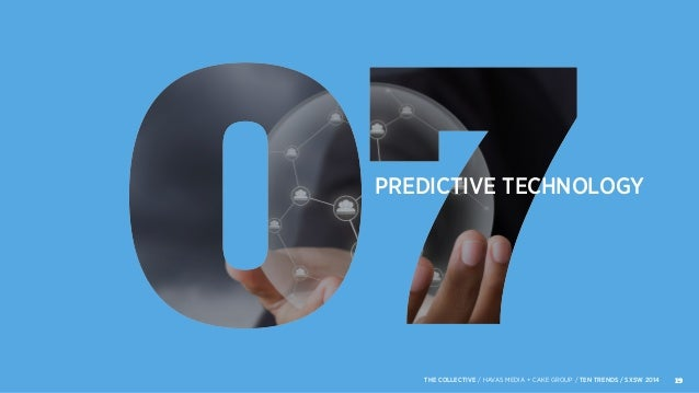 PREDICTIVE TECHNOLOGY 19THE COLLECTIVE / HAVAS MEDIA + CAKE GROUP / TEN TRENDS / SXSW 2014