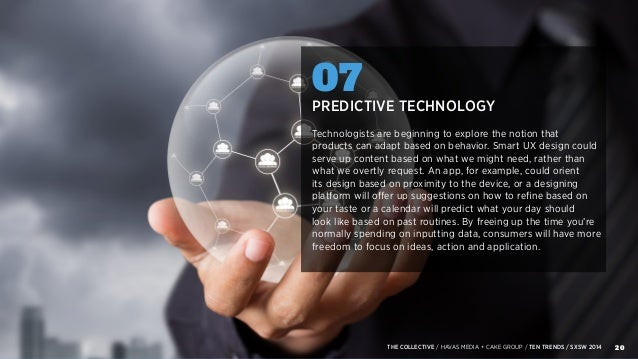 20THE COLLECTIVE / HAVAS MEDIA + CAKE GROUP / TEN TRENDS / SXSW 2014 07 PREDICTIVE TECHNOLOGY Technologists are beginning ...