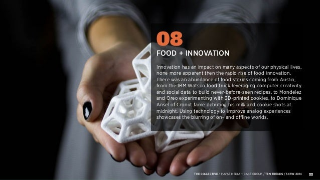 22THE COLLECTIVE / HAVAS MEDIA + CAKE GROUP / TEN TRENDS / SXSW 2014 08 FOOD + INNOVATION Innovation has an impact on many...