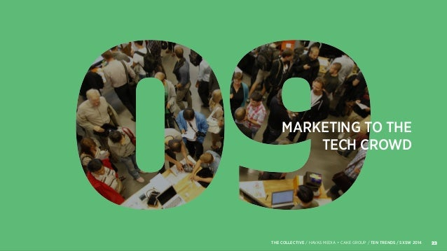 MARKETING TO THE TECH CROWD 23THE COLLECTIVE / HAVAS MEDIA + CAKE GROUP / TEN TRENDS / SXSW 2014