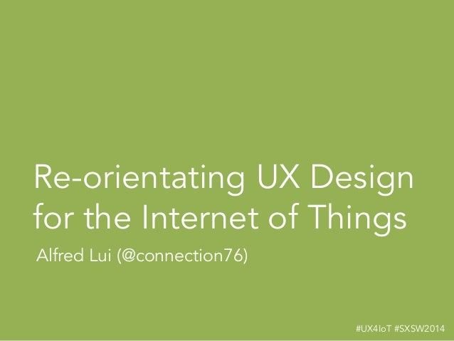 #UX4IoT #SXSW2014! Re-orientating UX Design for the Internet of Things Alfred Lui (@connection76)