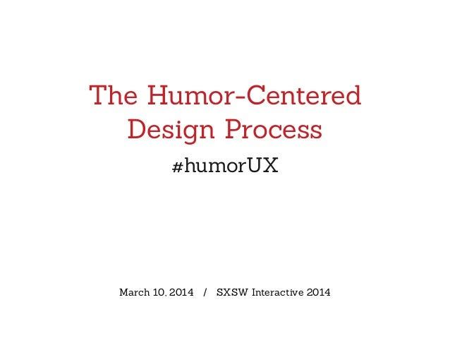 The Humor-Centered Design Process #humorUX March 10, 2014 / SXSW Interactive 2014