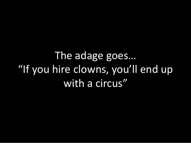 "The adage goes… ""If you hire clowns, you'll end up with a circus"""