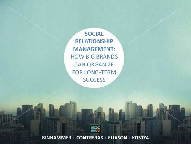 SOCIAL RELATIONSHIP MANAGEMENT: HOW BIG BRANDS CAN ORGANIZE FOR LONG-TERM SUCCESS BINHAMMER + CONTRERAS + ELIASON + KOSTYA