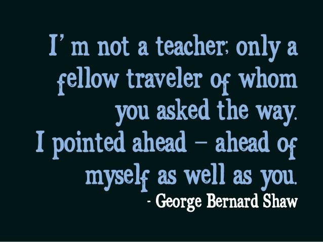 I'm not a teacher; only a fellow traveler of whom you asked the way.  I pointed ahead – ahead of myself as well as you. - ...
