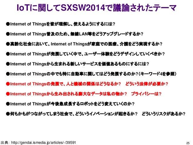 IoTに関してSXSW2014で議論されたテーマ 25出典: http://gendai.ismedia.jp/articles/-/39591 ●Internet of Thingsを皆が理解し、使えるようにするには? ●Internet o...