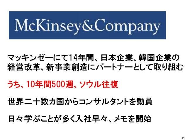 マッキンゼーにて14年間、日本企業、韓国企業の 経営改革、新事業創造にパートナーとして取り組む うち、10年間500週、ソウル往復 世界二十数カ国からコンサルタントを動員 日々学ぶことが多く入社早々、メモを開始 2