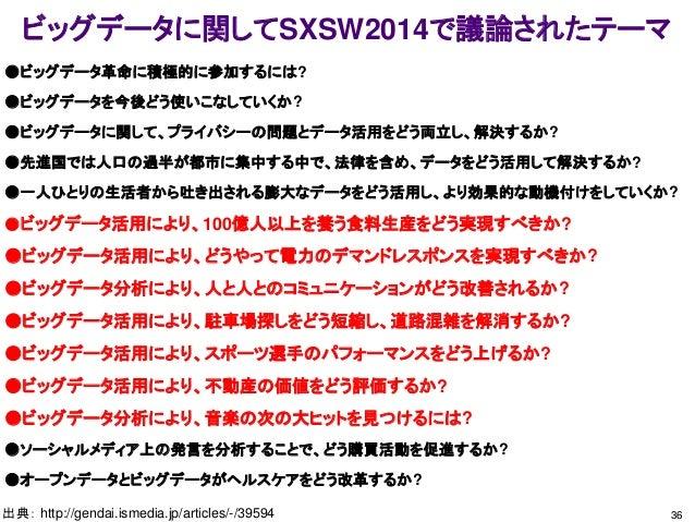 ビッグデータに関してSXSW2014で議論されたテーマ 36出典: http://gendai.ismedia.jp/articles/-/39594 ●ビッグデータ革命に積極的に参加するには? ●ビッグデータを今後どう使いこなしていくか? ●...