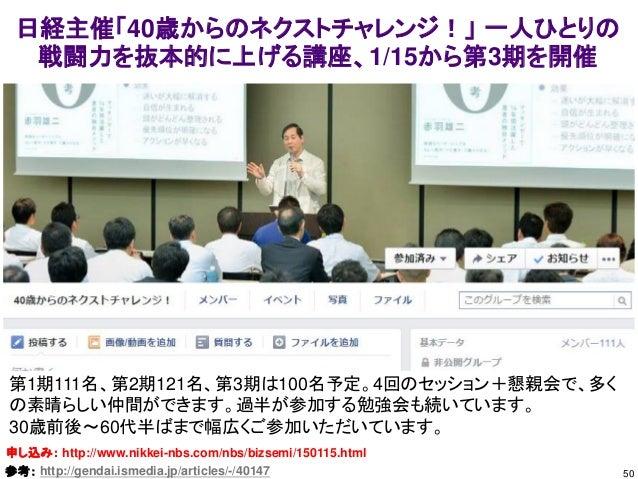 50 日経主催「40歳からのネクストチャレンジ!」 一人ひとりの 戦闘力を抜本的に上げる講座、1/15から第3期を開催 申し込み: http://www.nikkei-nbs.com/nbs/bizsemi/150115.html 第1期111...