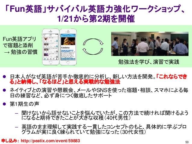 「Fun英語」サバイバル英語力強化ワークショップ、 1/21から第2期を開催 53 Fun英語アプリ で宿題と添削 → 勉強の習慣  日本人がなぜ英語が苦手か徹底的に分析し、新しい方法を開発。「これならでき る」と納得し、「なるほど」と思える...