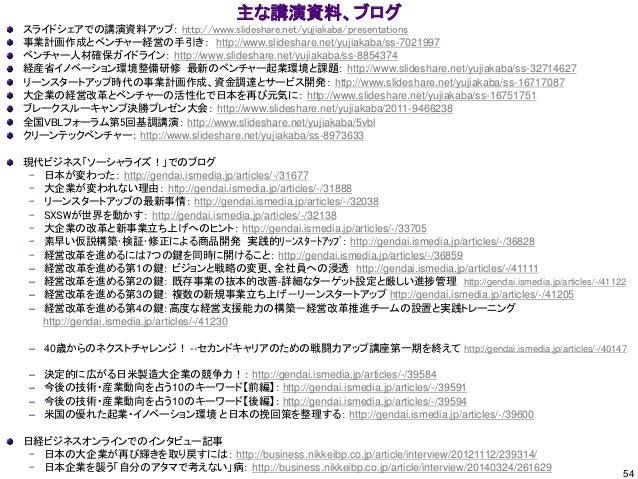 54 主な講演資料、ブログ スライドシェアでの講演資料アップ: http://www.slideshare.net/yujiakaba/presentations 事業計画作成とベンチャー経営の手引き: http://www.slideshar...