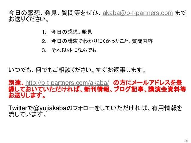 今日の感想、発見、質問等をぜひ、akaba@b-t-partners.com まで お送りください。 いつでも、何でもご相談ください。すぐお返事します。 別途、http://b-t-partners.com/akaba/ の方にメールアドレスを...