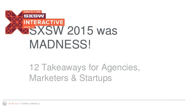 SXSW 2015 was MADNESS! 12 Takeaways for Agencies, Marketers & Startups