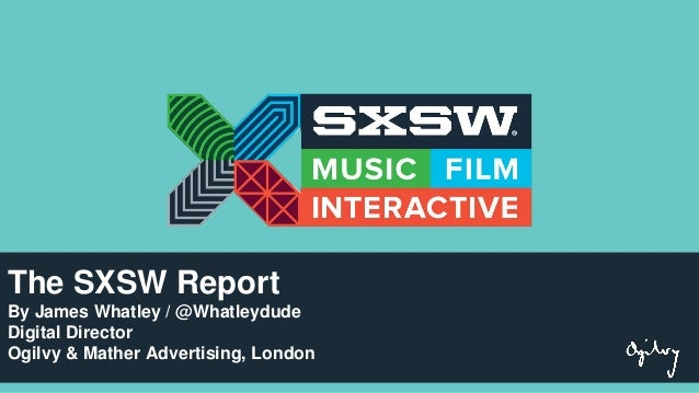 The SXSW Report By James Whatley / @Whatleydude Digital Director Ogilvy & Mather Advertising, London
