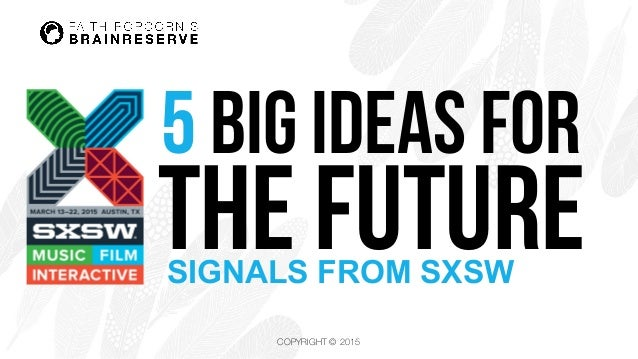 COPYRIGHT © 2015 5 BIG IDEAS for THE FUTURESIGNALS FROM SXSW
