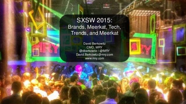 SXSW Interactive 2015 Recap SXSW 2015: Brands, Meerkat, Tech, Trends, and Meerkat David Berkowitz CMO, MRY @dberkowitz / @...