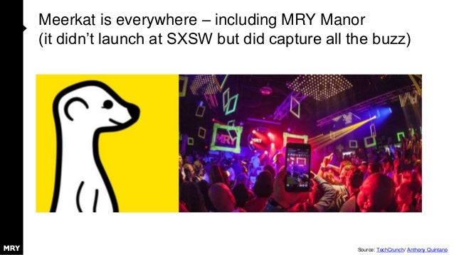 Meerkat is everywhere – including MRY Manor (it didn't launch at SXSW but did capture all the buzz) Source: TechCrunch/ An...