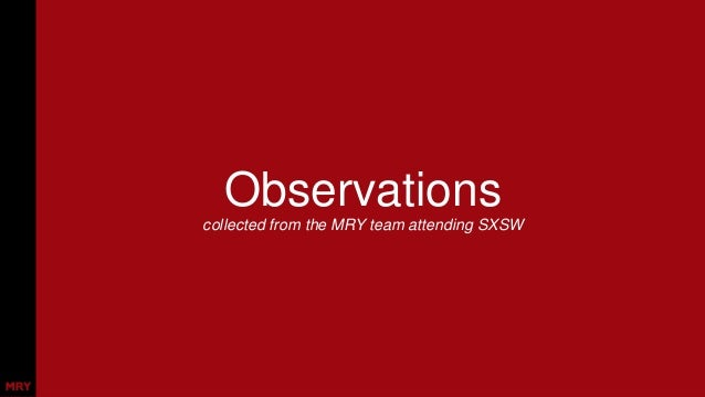 Observations collected from the MRY team attending SXSW