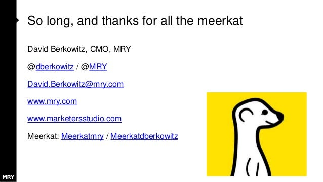 So long, and thanks for all the meerkat David Berkowitz, CMO, MRY @dberkowitz / @MRY David.Berkowitz@mry.com www.mry.com w...
