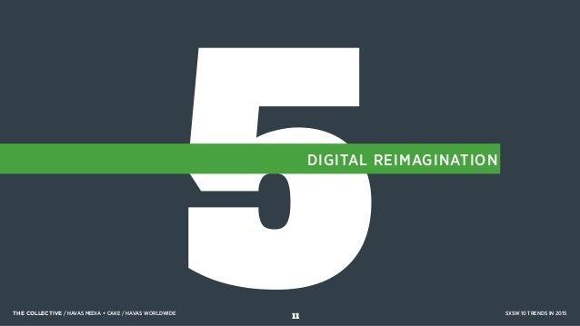 5DIGITAL REIMAGINATION THE COLLECTIVE / HAVAS MEDIA + CAKE / HAVAS WORLDWIDE SXSW 10 TRENDS IN 2015 11