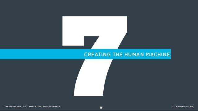 7CREATING THE HUMAN MACHINE THE COLLECTIVE / HAVAS MEDIA + CAKE / HAVAS WORLDWIDE SXSW 10 TRENDS IN 2015 15