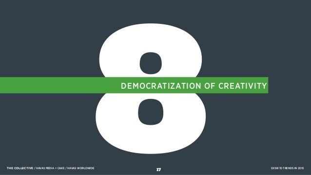 8DEMOCRATIZATION OF CREATIVITY THE COLLECTIVE / HAVAS MEDIA + CAKE / HAVAS WORLDWIDE SXSW 10 TRENDS IN 2015 17