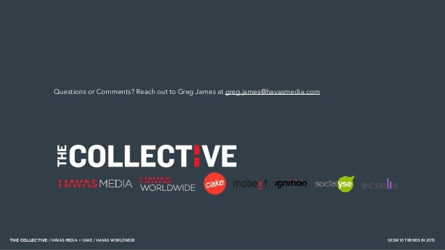 THE COLLECTIVE / HAVAS MEDIA + CAKE / HAVAS WORLDWIDE SXSW 10 TRENDS IN 2015 Questions or Comments? Reach out to Greg Jame...