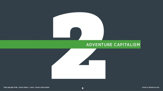2ADVENTURE CAPITALISM THE COLLECTIVE / HAVAS MEDIA + CAKE / HAVAS WORLDWIDE SXSW 10 TRENDS IN 2015 5