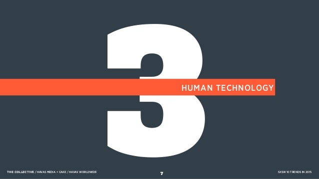 3HUMAN TECHNOLOGY THE COLLECTIVE / HAVAS MEDIA + CAKE / HAVAS WORLDWIDE SXSW 10 TRENDS IN 2015 7