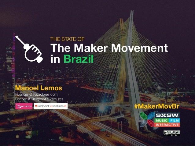 THE STATE OF The Maker Movement in Brazil Manoel Lemos Founder @ Fazedores.com Partner @ Redpoint e.ventures #MakerMovBr