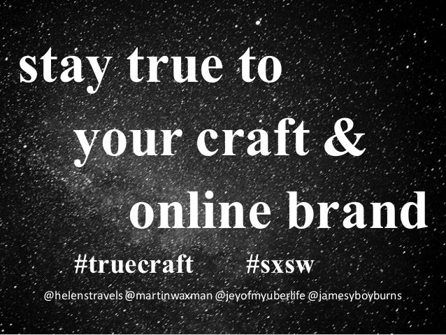 #truecraft #sxsw @helenstravels @martinwaxman@jeyofmyuberlife @jamesyboyburns stay true to your craft & online brand