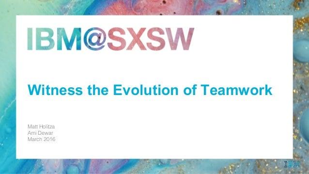 Matt Holitza! Ami Dewar! March 2016! ! Witness the Evolution of Teamwork