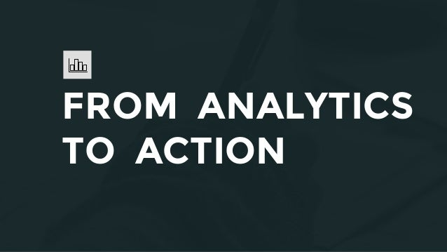 FROM ANALYTICS TO ACTION