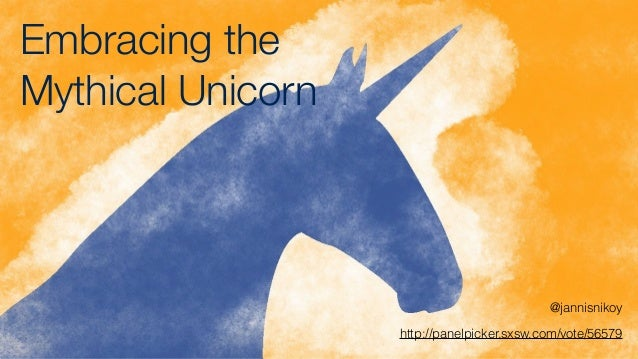 Embracing the Mythical Unicorn @jannisnikoy http://panelpicker.sxsw.com/vote/56579