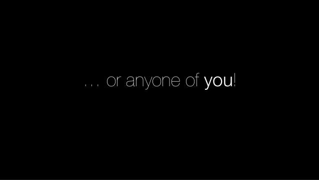 … or anyone of you!