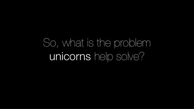 So, what is the problem unicorns help solve?