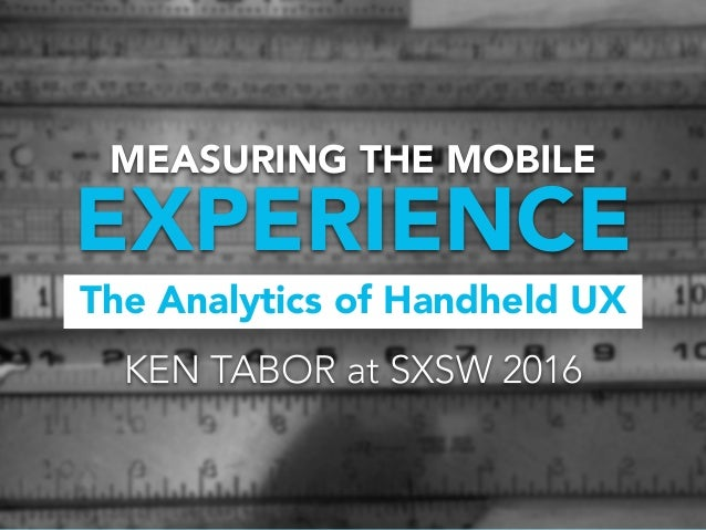 The Analytics of Handheld UX EXPERIENCE MEASURING THE MOBILE KEN TABOR at SXSW 2016