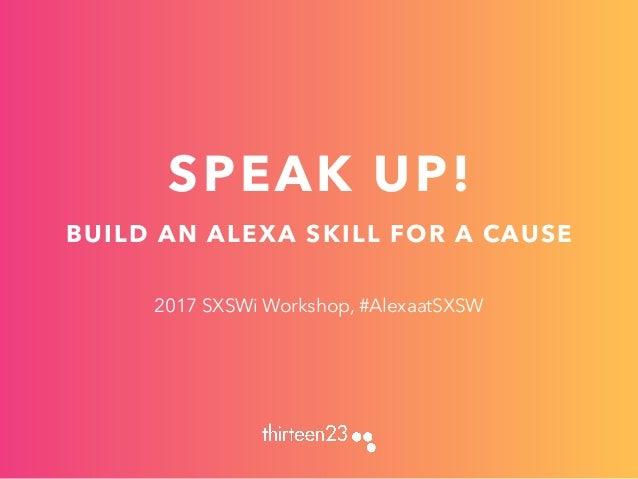 SPEAK UP! BUILD AN ALEXA SKILL FOR A CAUSE 2017 SXSWi Workshop, #AlexaatSXSW