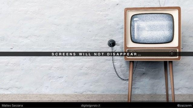 S C R E E N S W I L L N O T D I S A P P E A R … Matteo Sarzana digitalgonzo.it @zazzanm