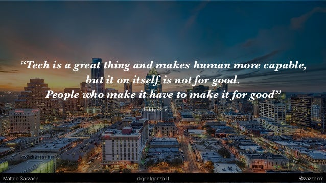 """""""Tech is a great thing and makes human more capable, but it on itself is not for good. People who make it have to make it ..."""
