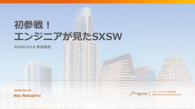 初参戦! エンジニアが見たSXSW SXSW2018 参加報告 2018.04.19 Kou Nakajima フォージビジョン株式会社 http://www.forgevision.com/