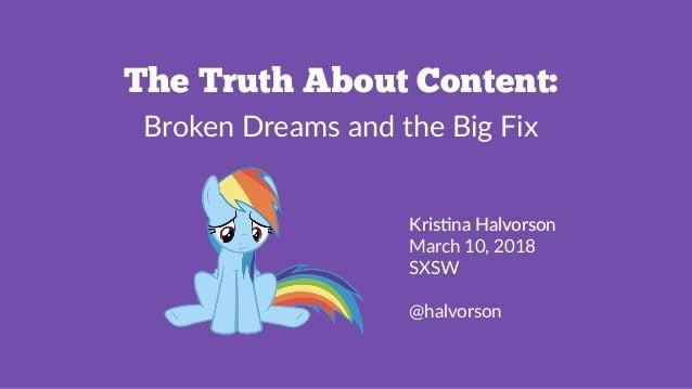 The Truth About Content: Broken Dreams and the Big Fix Kris%na Halvorson March 10, 2018 SXSW @halvorson