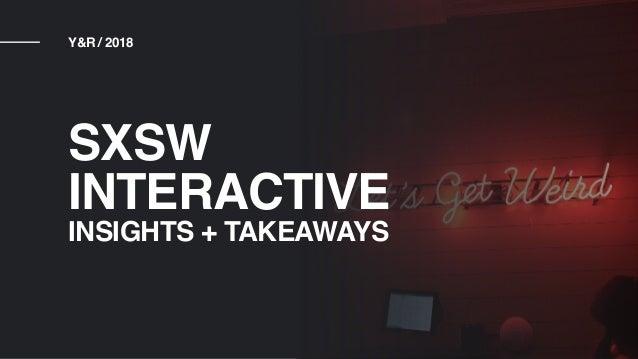 Y&R / 2018 SXSW INTERACTIVE INSIGHTS + TAKEAWAYS