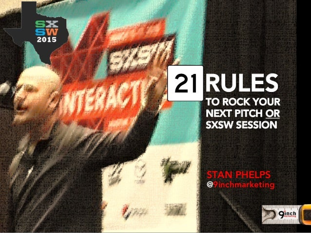 STAN PHELPS @9inchmarketing TO ROCK YOUR NEXT PITCH OR SXSW SESSION RULES